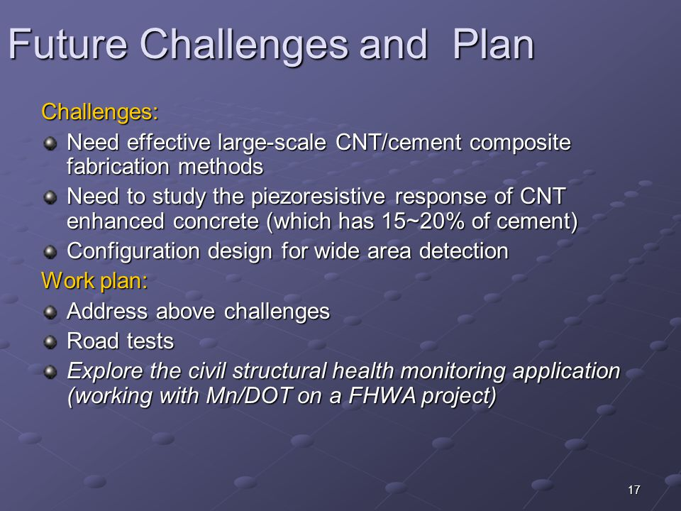 17 Future Challenges and Plan Challenges: Need effective large-scale CNT/cement composite fabrication methods Need to study the piezoresistive response of CNT enhanced concrete (which has 15~20% of cement) Configuration design for wide area detection Work plan: Address above challenges Road tests Explore the civil structural health monitoring application (working with Mn/DOT on a FHWA project)