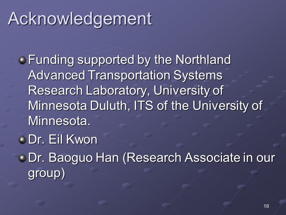 18 Acknowledgement Acknowledgement Funding supported by the Northland Advanced Transportation Systems Research Laboratory, University of Minnesota Duluth, ITS of the University of Minnesota.
