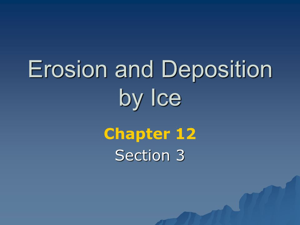 Erosion and Deposition by Ice Chapter 12 Section 3