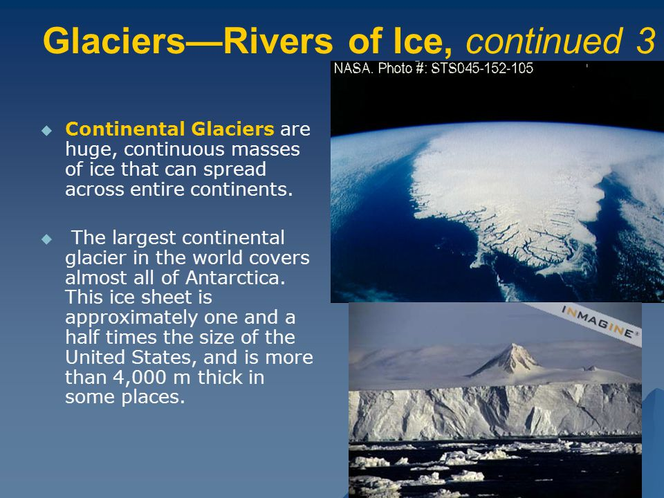Glaciers—Rivers of Ice, continued 3   Continental Glaciers are huge, continuous masses of ice that can spread across entire continents.