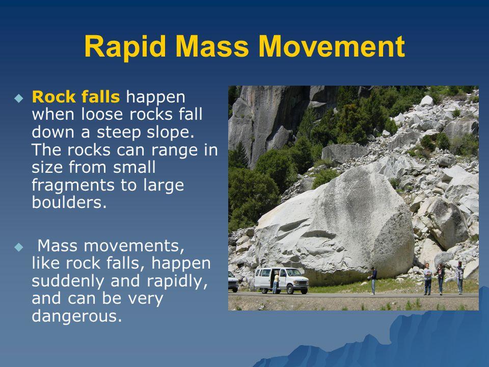 Rapid Mass Movement   Rock falls happen when loose rocks fall down a steep slope.
