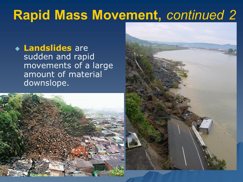 Rapid Mass Movement, continued 2   Landslides are sudden and rapid movements of a large amount of material downslope.