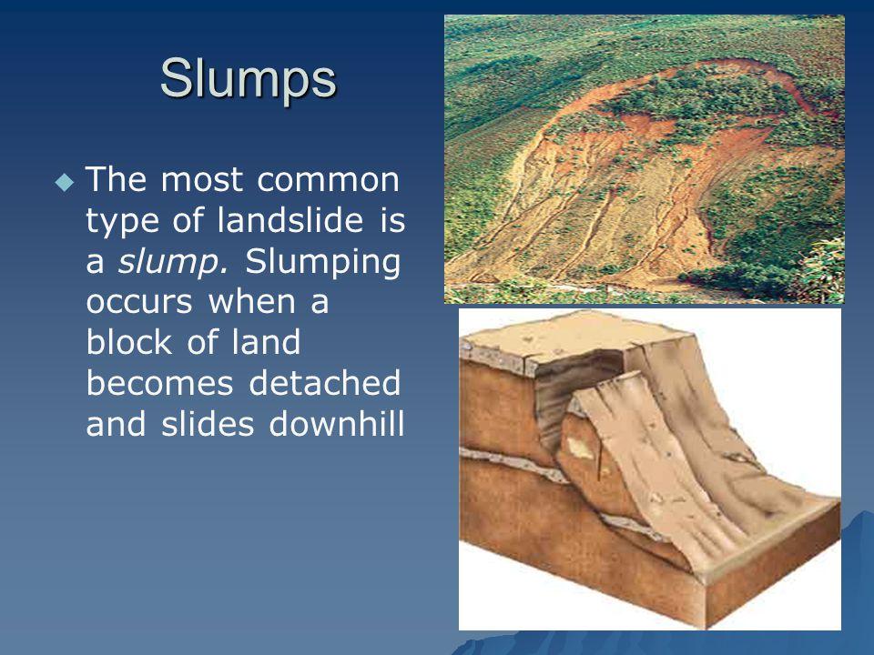 Slumps   The most common type of landslide is a slump.