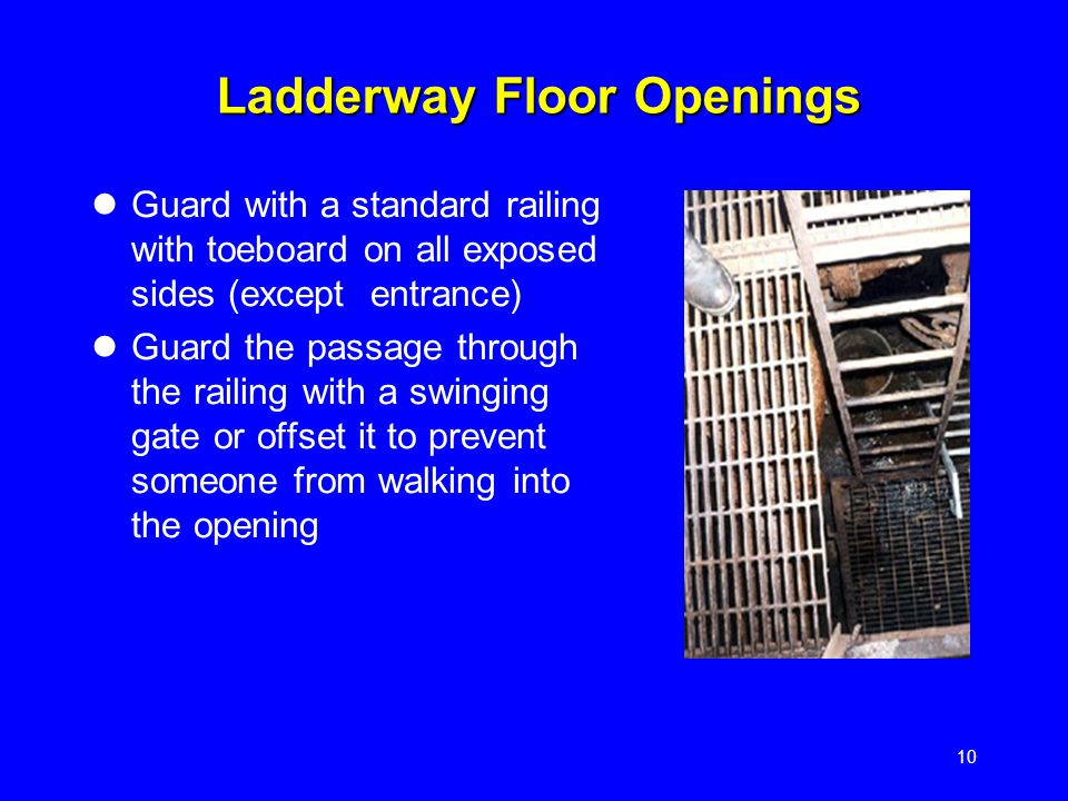 10 Ladderway Floor Openings Guard with a standard railing with toeboard on all exposed sides (except entrance) Guard the passage through the railing w