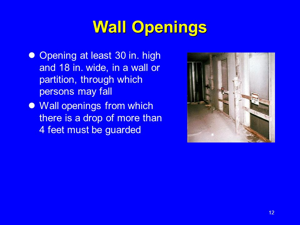 12 Wall Openings Opening at least 30 in. high and 18 in. wide, in a wall or partition, through which persons may fall Wall openings from which there i