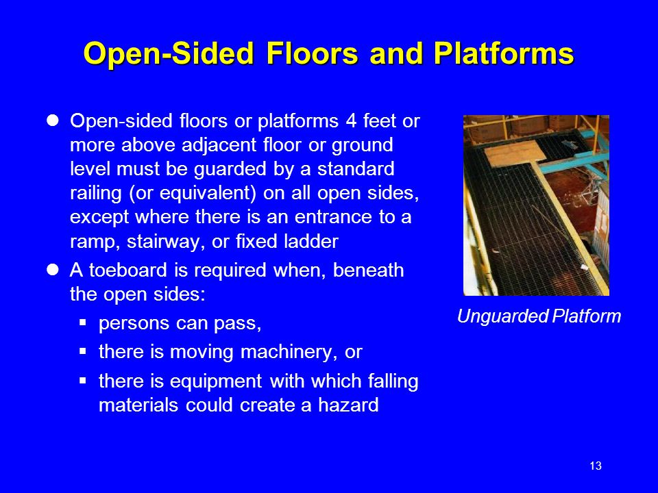 13 Open-Sided Floors and Platforms Open-sided floors or platforms 4 feet or more above adjacent floor or ground level must be guarded by a standard railing (or equivalent) on all open sides, except where there is an entrance to a ramp, stairway, or fixed ladder A toeboard is required when, beneath the open sides:  persons can pass,  there is moving machinery, or  there is equipment with which falling materials could create a hazard Unguarded Platform