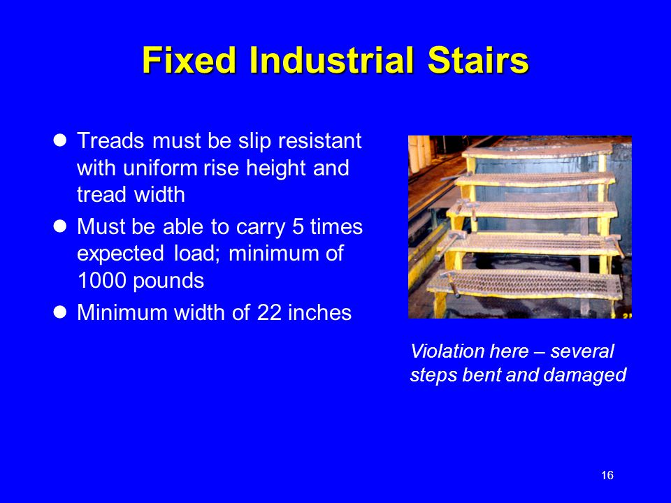 16 Fixed Industrial Stairs Treads must be slip resistant with uniform rise height and tread width Must be able to carry 5 times expected load; minimum