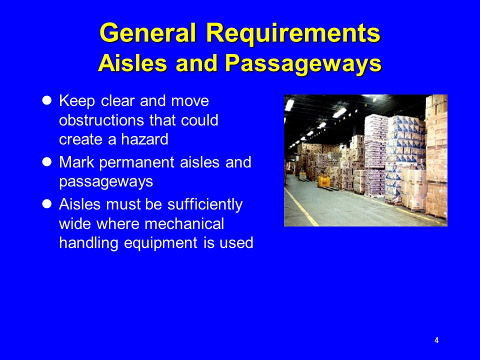 4 General Requirements Aisles and Passageways Keep clear and move obstructions that could create a hazard Mark permanent aisles and passageways Aisles