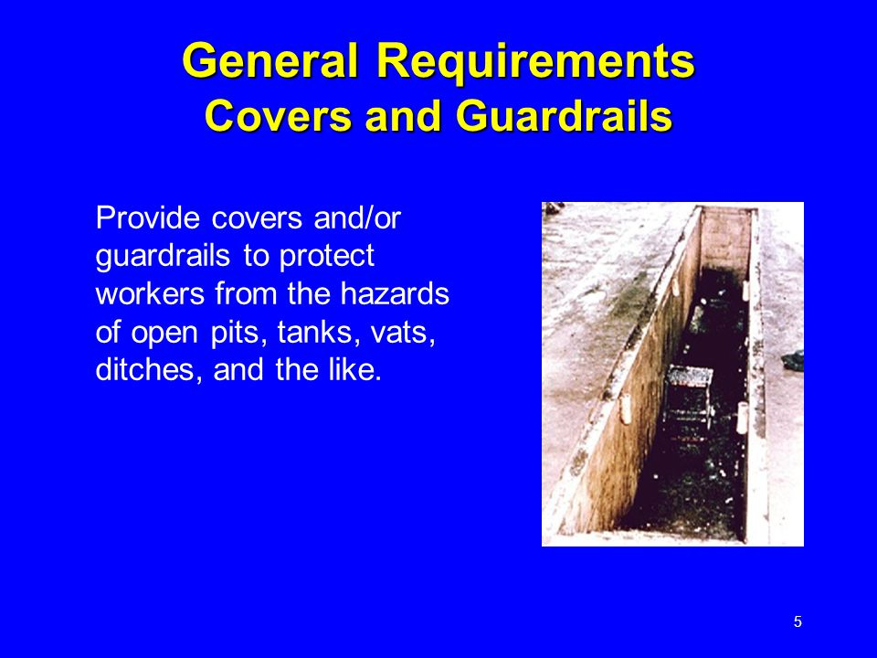 5 General Requirements Covers and Guardrails Provide covers and/or guardrails to protect workers from the hazards of open pits, tanks, vats, ditches, and the like.