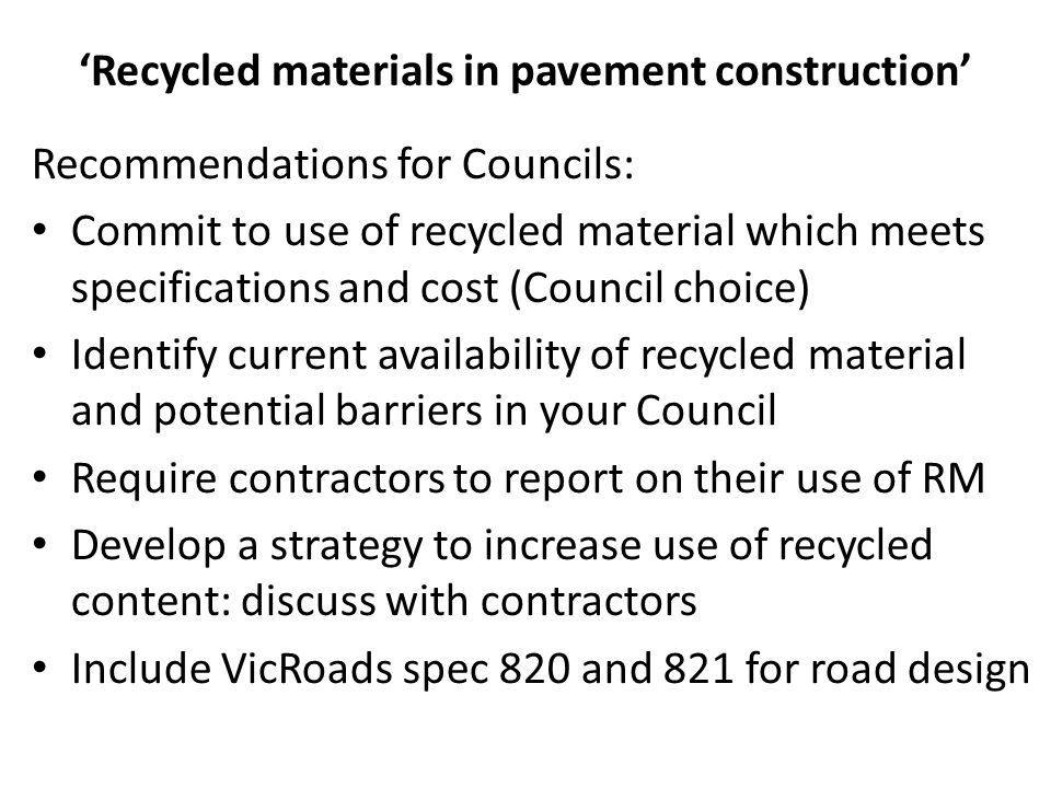 'Recycled materials in pavement construction' Recommendations for Councils: Commit to use of recycled material which meets specifications and cost (Co