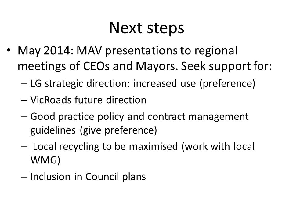 Next steps May 2014: MAV presentations to regional meetings of CEOs and Mayors. Seek support for: – LG strategic direction: increased use (preference)