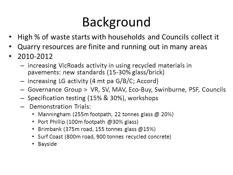 Background High % of waste starts with households and Councils collect it Quarry resources are finite and running out in many areas 2010-2012 – increa