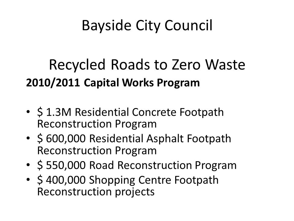 Bayside City Council Recycled Roads to Zero Waste 2010/2011 Capital Works Program $ 1.3M Residential Concrete Footpath Reconstruction Program $ 600,00
