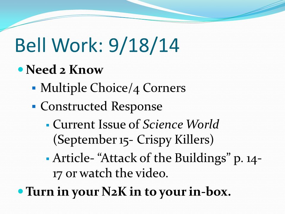 Bell Work: 9/18/14 Need 2 Know  Multiple Choice/4 Corners  Constructed Response  Current Issue of Science World (September 15- Crispy Killers)  Article- Attack of the Buildings p.