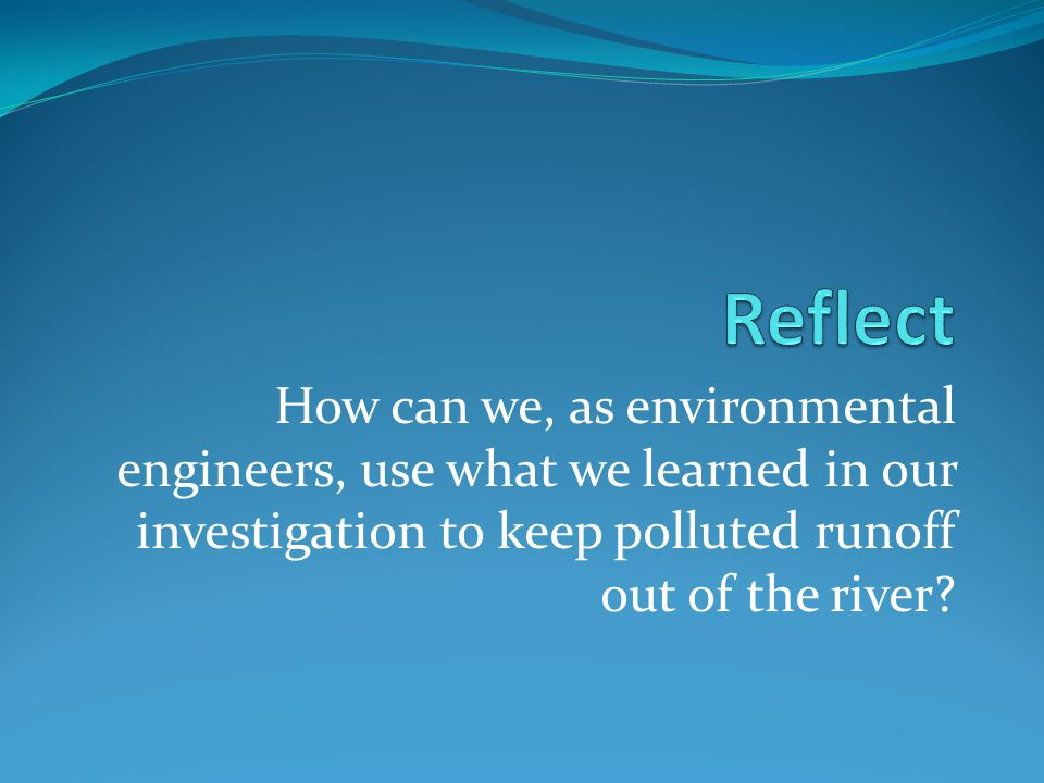 How can we, as environmental engineers, use what we learned in our investigation to keep polluted runoff out of the river?