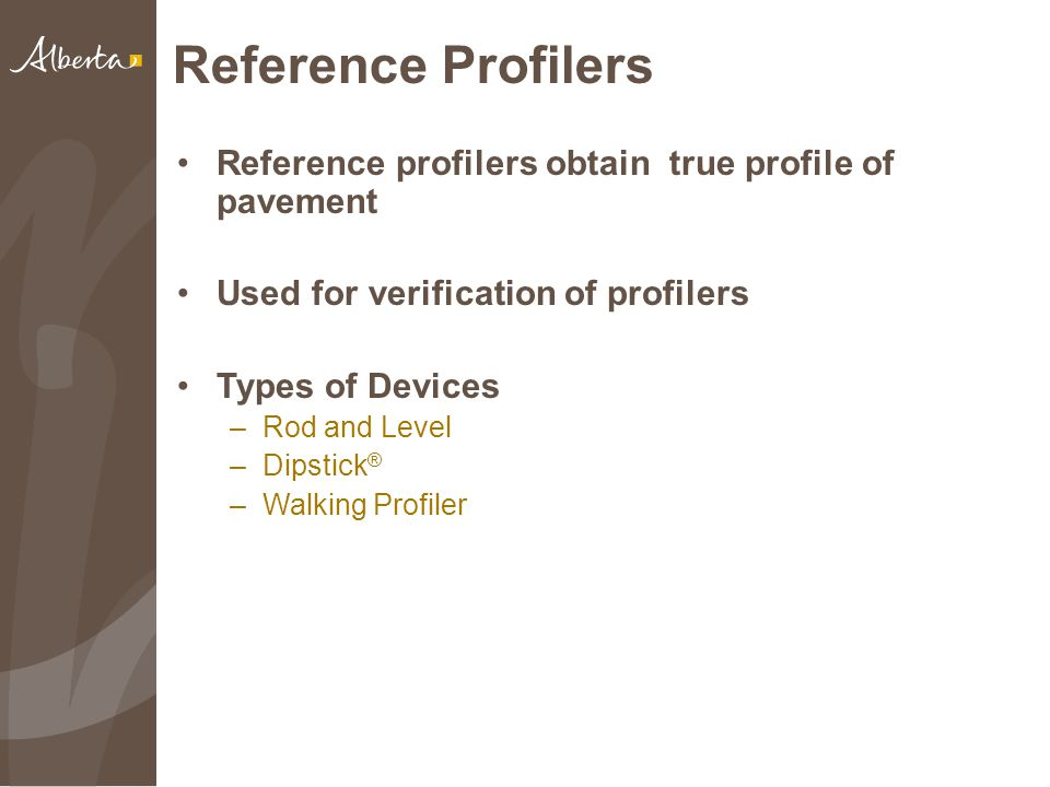Reference Profilers Reference profilers obtain true profile of pavement Used for verification of profilers Types of Devices –Rod and Level –Dipstick ® –Walking Profiler