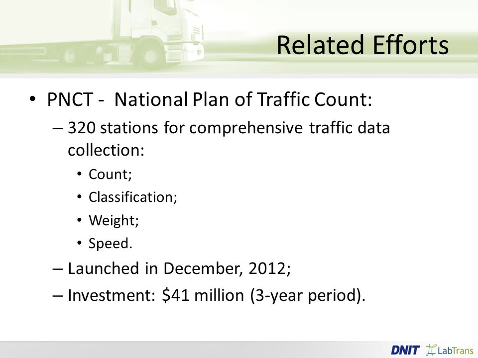 Related Efforts PNCT - National Plan of Traffic Count: – 320 stations for comprehensive traffic data collection: Count; Classification; Weight; Speed.