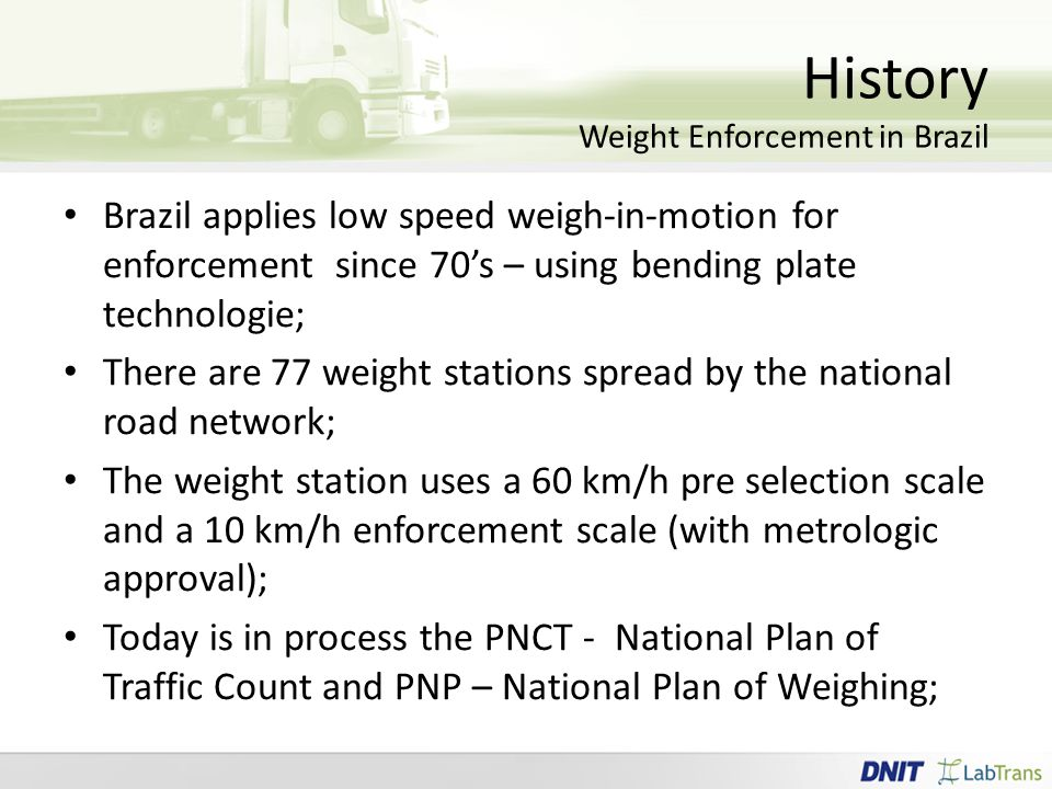 History Weight Enforcement in Brazil Brazil applies low speed weigh-in-motion for enforcement since 70's – using bending plate technologie; There are 77 weight stations spread by the national road network; The weight station uses a 60 km/h pre selection scale and a 10 km/h enforcement scale (with metrologic approval); Today is in process the PNCT - National Plan of Traffic Count and PNP – National Plan of Weighing;