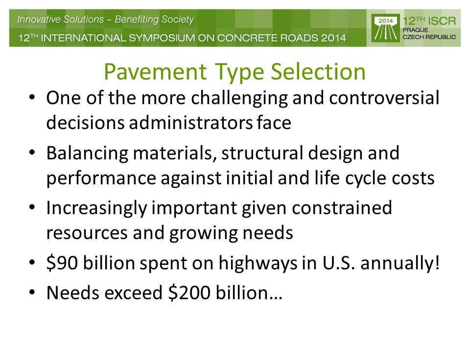 Pavement Type Selection One of the more challenging and controversial decisions administrators face Balancing materials, structural design and performance against initial and life cycle costs Increasingly important given constrained resources and growing needs $90 billion spent on highways in U.S.