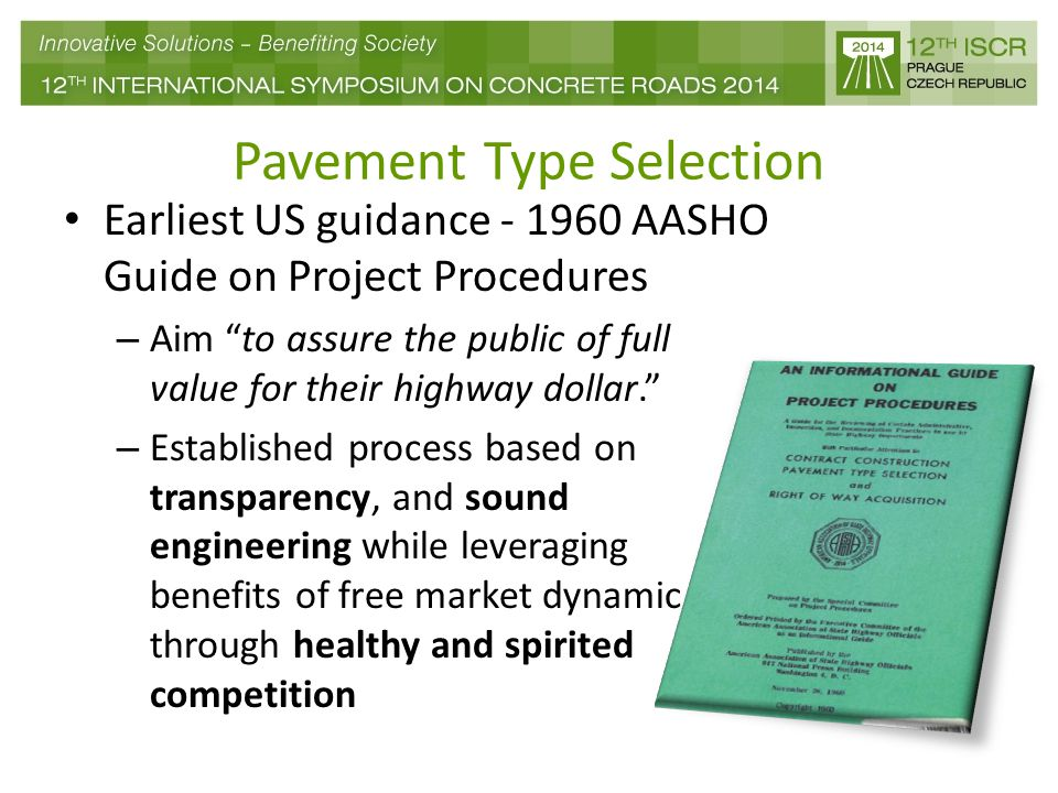 Pavement Type Selection Earliest US guidance - 1960 AASHO Guide on Project Procedures – Aim to assure the public of full value for their highway dollar. – Established process based on transparency, and sound engineering while leveraging benefits of free market dynamic through healthy and spirited competition