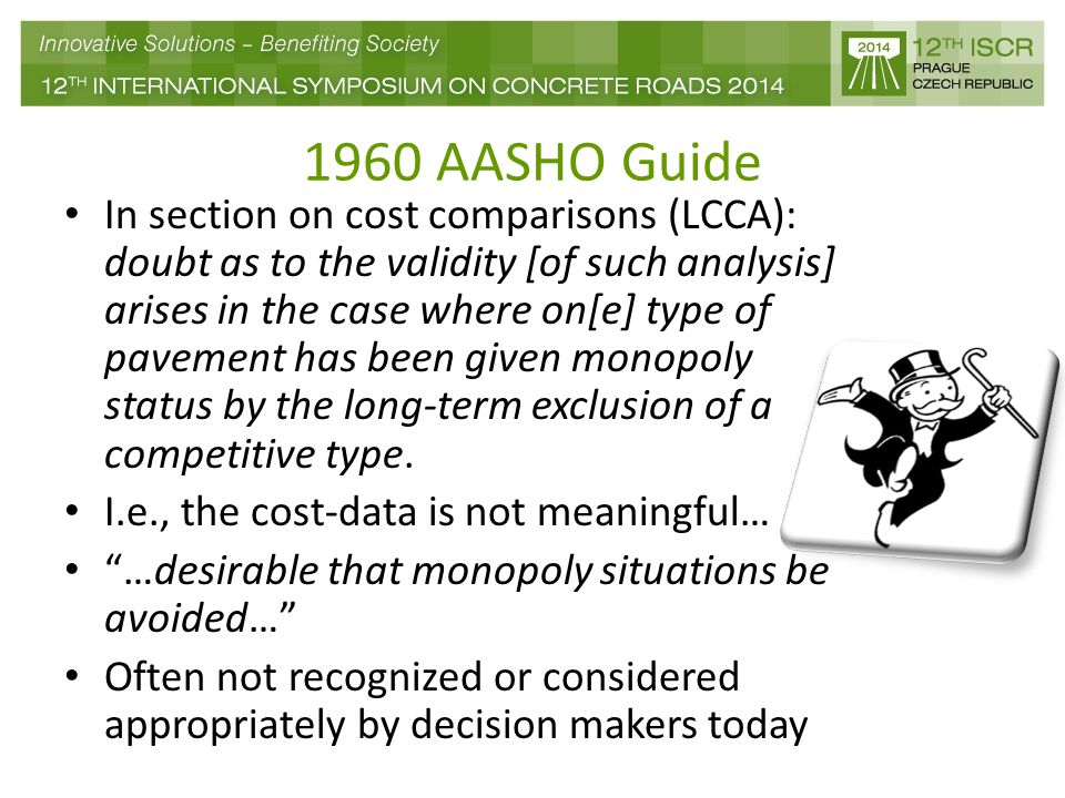1960 AASHO Guide In section on cost comparisons (LCCA): doubt as to the validity [of such analysis] arises in the case where on[e] type of pavement has been given monopoly status by the long-term exclusion of a competitive type.
