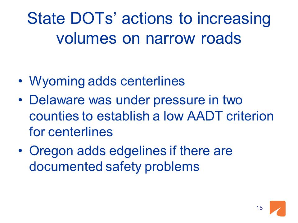State DOTs' actions to increasing volumes on narrow roads Wyoming adds centerlines Delaware was under pressure in two counties to establish a low AADT criterion for centerlines Oregon adds edgelines if there are documented safety problems 15