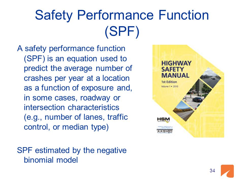 Safety Performance Function (SPF) A safety performance function (SPF) is an equation used to predict the average number of crashes per year at a location as a function of exposure and, in some cases, roadway or intersection characteristics (e.g., number of lanes, traffic control, or median type) SPF estimated by the negative binomial model 34