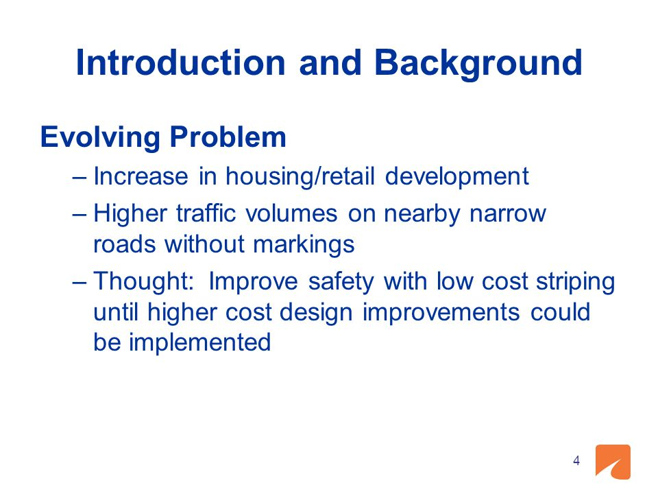 Introduction and Background Evolving Problem –Increase in housing/retail development –Higher traffic volumes on nearby narrow roads without markings –