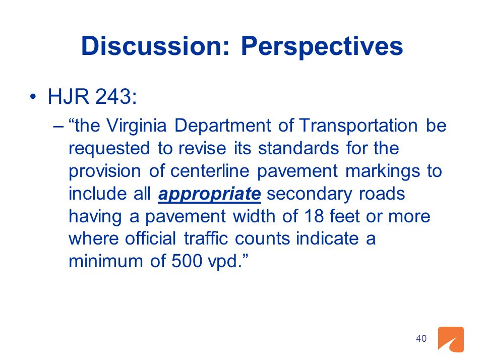 Discussion: Perspectives HJR 243: – the Virginia Department of Transportation be requested to revise its standards for the provision of centerline pavement markings to include all appropriate secondary roads having a pavement width of 18 feet or more where official traffic counts indicate a minimum of 500 vpd. 40
