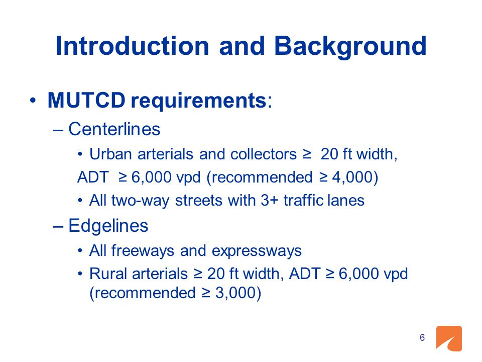 Introduction and Background MUTCD requirements: –Centerlines Urban arterials and collectors ≥ 20 ft width, ADT ≥ 6,000 vpd (recommended ≥ 4,000) All t