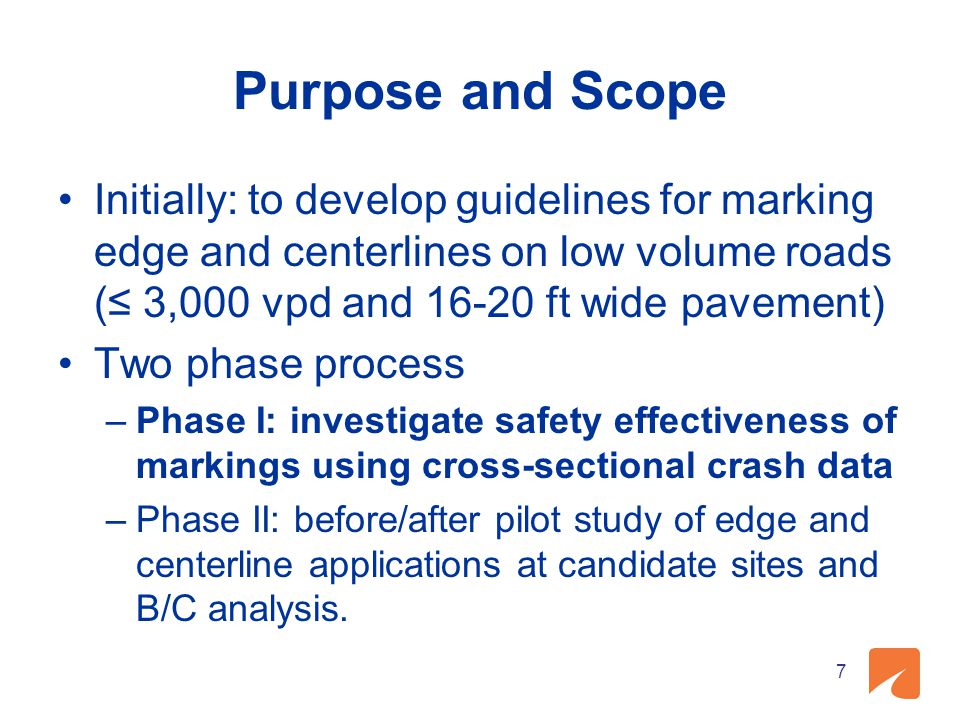 Purpose and Scope Initially: to develop guidelines for marking edge and centerlines on low volume roads (≤ 3,000 vpd and 16-20 ft wide pavement) Two phase process –Phase I: investigate safety effectiveness of markings using cross-sectional crash data –Phase II: before/after pilot study of edge and centerline applications at candidate sites and B/C analysis.