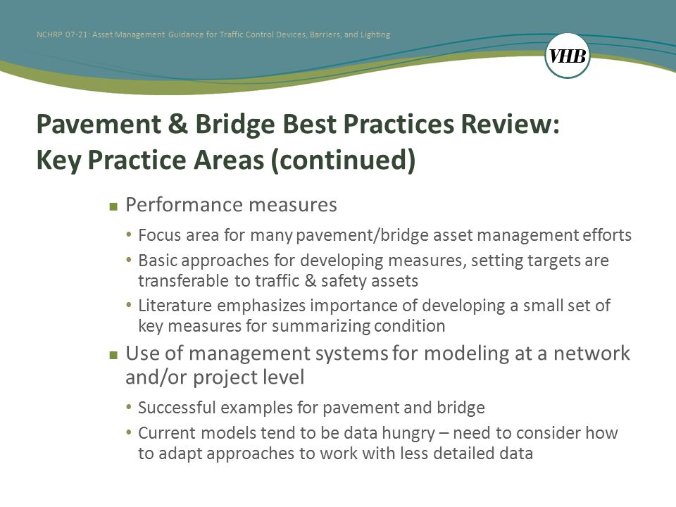 NCHRP 07-21: Asset Management Guidance for Traffic Control Devices, Barriers, and Lighting Pavement & Bridge Best Practices Review: Key Practice Areas (continued) Performance measures Focus area for many pavement/bridge asset management efforts Basic approaches for developing measures, setting targets are transferable to traffic & safety assets Literature emphasizes importance of developing a small set of key measures for summarizing condition Use of management systems for modeling at a network and/or project level Successful examples for pavement and bridge Current models tend to be data hungry – need to consider how to adapt approaches to work with less detailed data