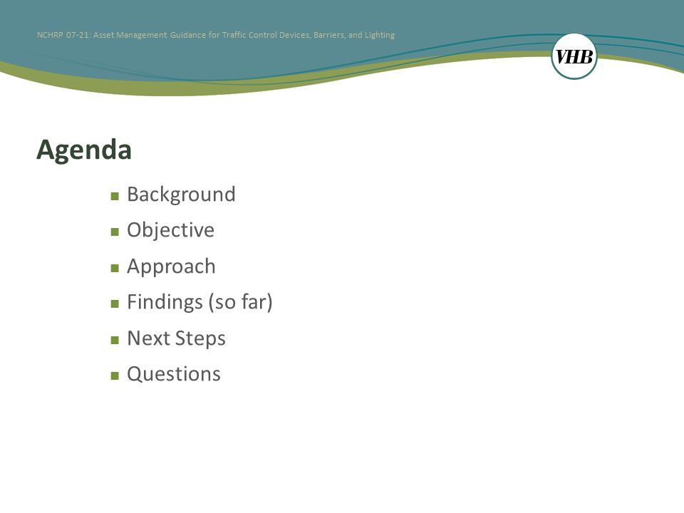 NCHRP 07-21: Asset Management Guidance for Traffic Control Devices, Barriers, and Lighting Agenda Background Objective Approach Findings (so far) Next Steps Questions