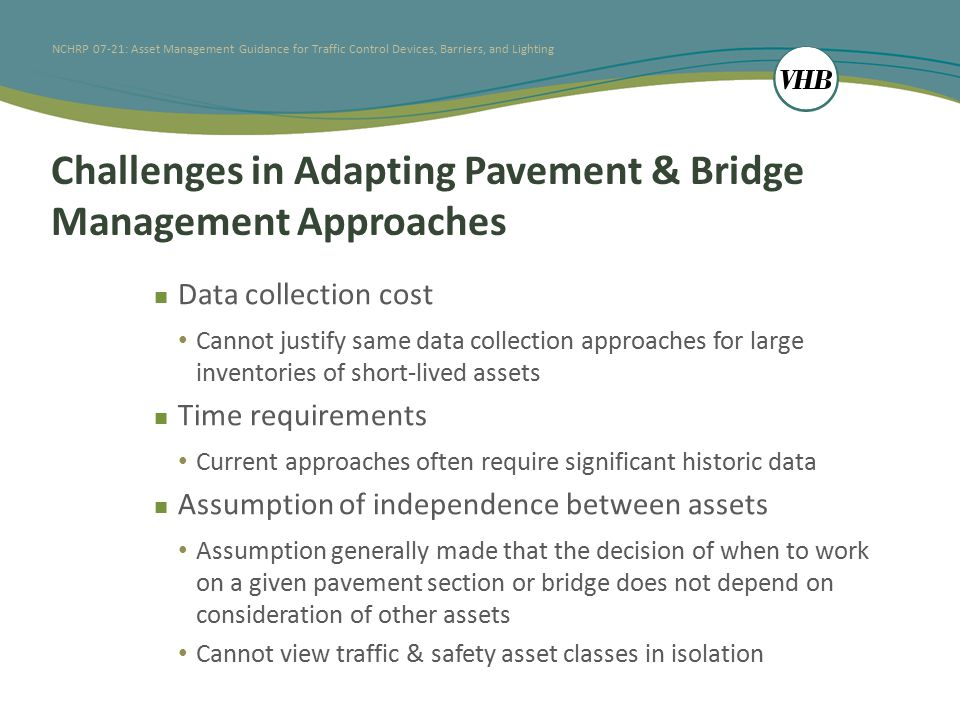 NCHRP 07-21: Asset Management Guidance for Traffic Control Devices, Barriers, and Lighting Challenges in Adapting Pavement & Bridge Management Approaches Data collection cost Cannot justify same data collection approaches for large inventories of short-lived assets Time requirements Current approaches often require significant historic data Assumption of independence between assets Assumption generally made that the decision of when to work on a given pavement section or bridge does not depend on consideration of other assets Cannot view traffic & safety asset classes in isolation