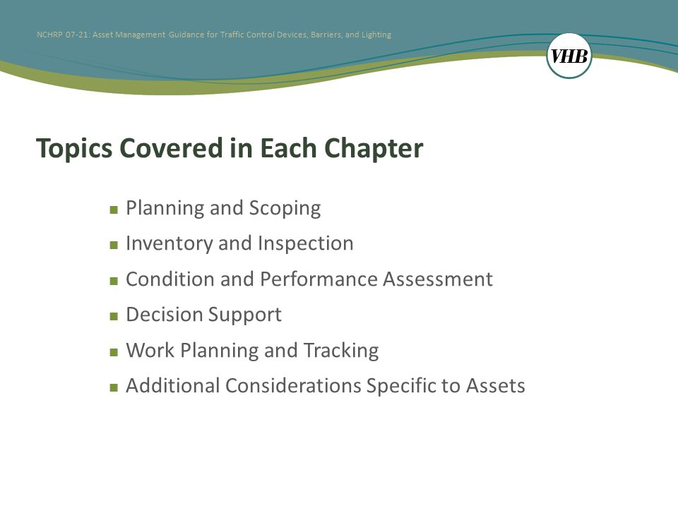 NCHRP 07-21: Asset Management Guidance for Traffic Control Devices, Barriers, and Lighting Topics Covered in Each Chapter Planning and Scoping Inventory and Inspection Condition and Performance Assessment Decision Support Work Planning and Tracking Additional Considerations Specific to Assets