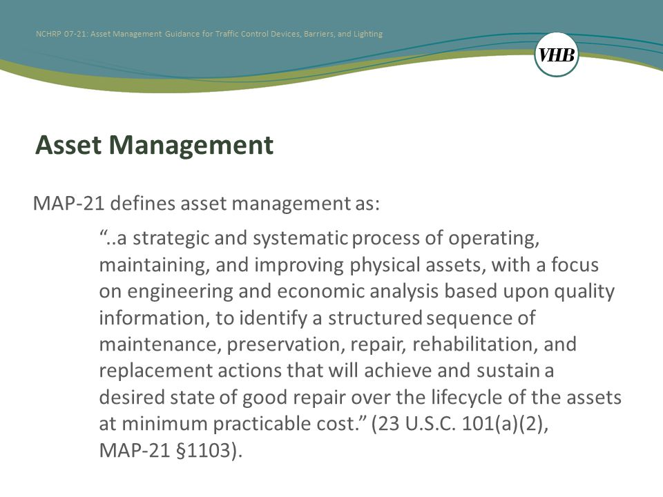 NCHRP 07-21: Asset Management Guidance for Traffic Control Devices, Barriers, and Lighting Lit Review: Cross-cutting issues Aligning agency organization for TAM Strategic business approach, not another bureaucracy Allow for self-assessment and gap analysis Data integration Each asset requires specific measures of performance - data collection historically in silos Transportation systems are fundamentally spatial, allowing for GIS-based data collection and integration Data collection should consider practicality, accuracy validation, performance tracking, and prediction
