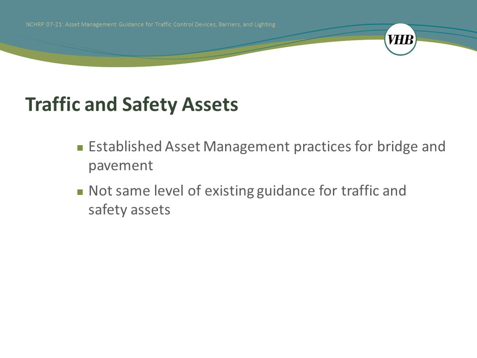NCHRP 07-21: Asset Management Guidance for Traffic Control Devices, Barriers, and Lighting Lit Review: Consistent gaps identified for selected assets Few resources discuss practical life-cycle issues Cost of maintenance or replacement Anticipated lifespan of asset components Return on investment benefits – Specifically safety benefits of providing asset Tort liability impacts Integration of new capabilities Prioritization methods and safety analyses for decision support Timely accomplishment reporting
