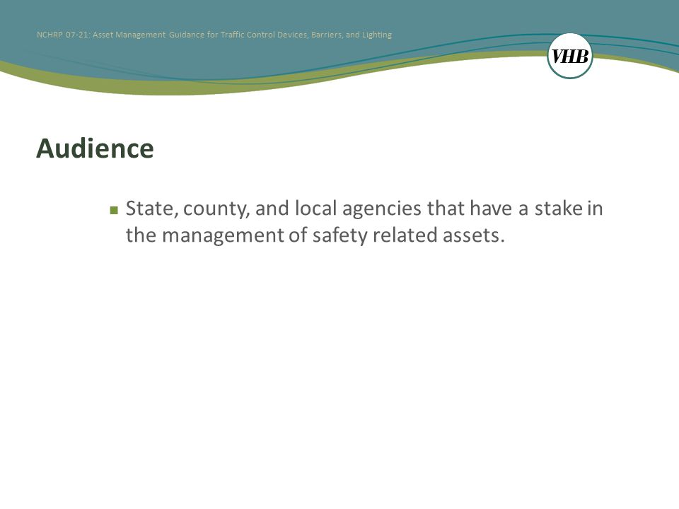 NCHRP 07-21: Asset Management Guidance for Traffic Control Devices, Barriers, and Lighting Audience State, county, and local agencies that have a stake in the management of safety related assets.