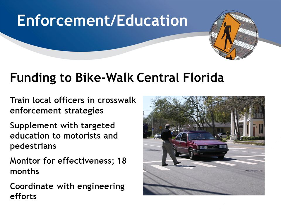 Enforcement/Education Funding to Bike-Walk Central Florida Train local officers in crosswalk enforcement strategies Supplement with targeted education