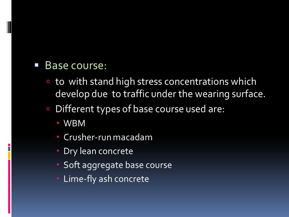  Base course:  to with stand high stress concentrations which develop due to traffic under the wearing surface.