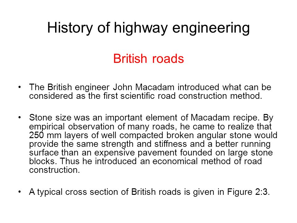 History of highway engineering British roads The British engineer John Macadam introduced what can be considered as the first scientific road construc