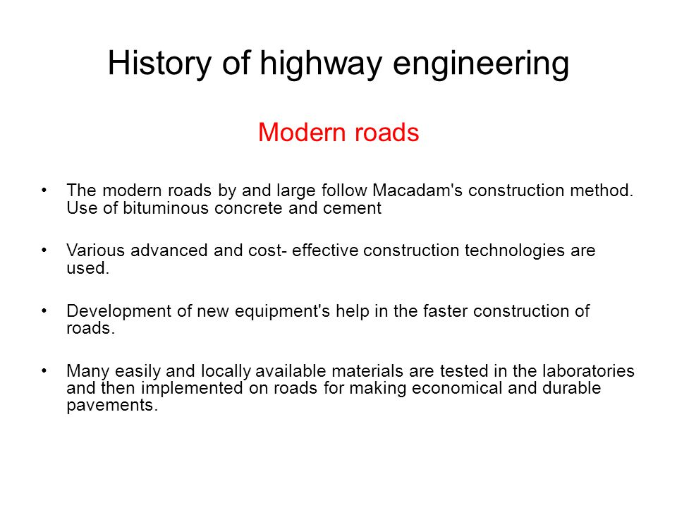 History of highway engineering Modern roads The modern roads by and large follow Macadam's construction method. Use of bituminous concrete and cement