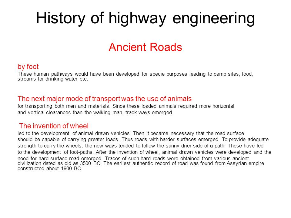 History of highway engineering Ancient Roads by foot These human pathways would have been developed for specie purposes leading to camp sites, food, streams for drinking water etc.