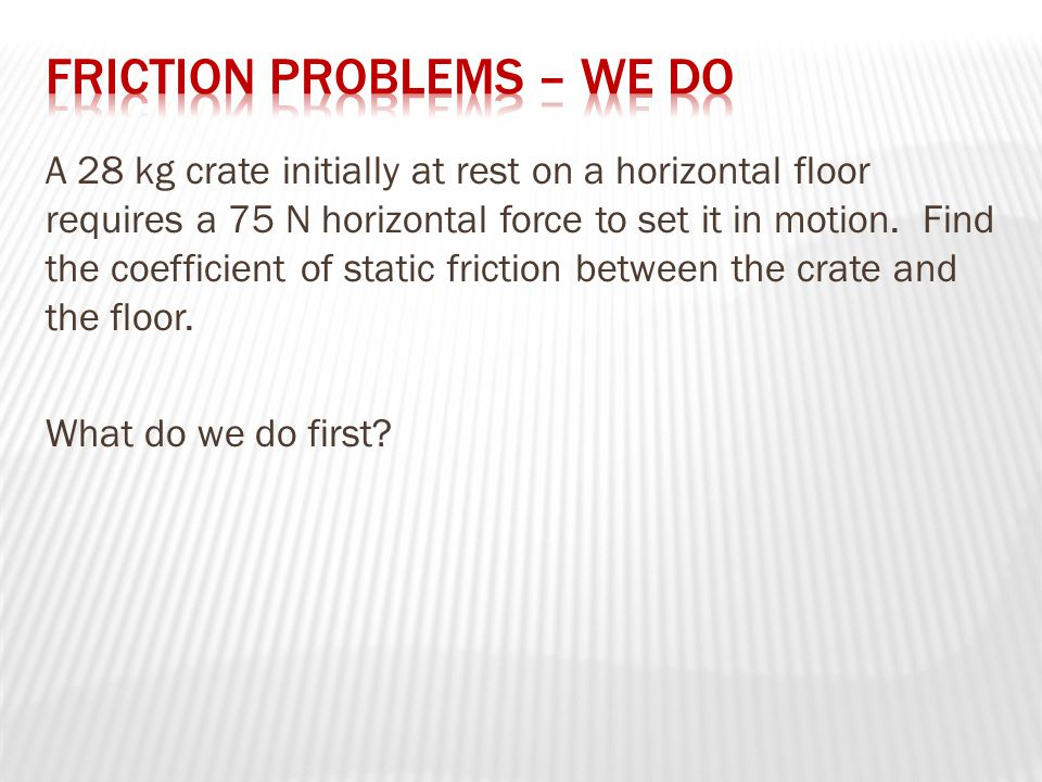 A 28 kg crate initially at rest on a horizontal floor requires a 75 N horizontal force to set it in motion.