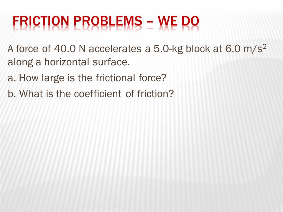 A force of 40.0 N accelerates a 5.0-kg block at 6.0 m/s 2 along a horizontal surface.