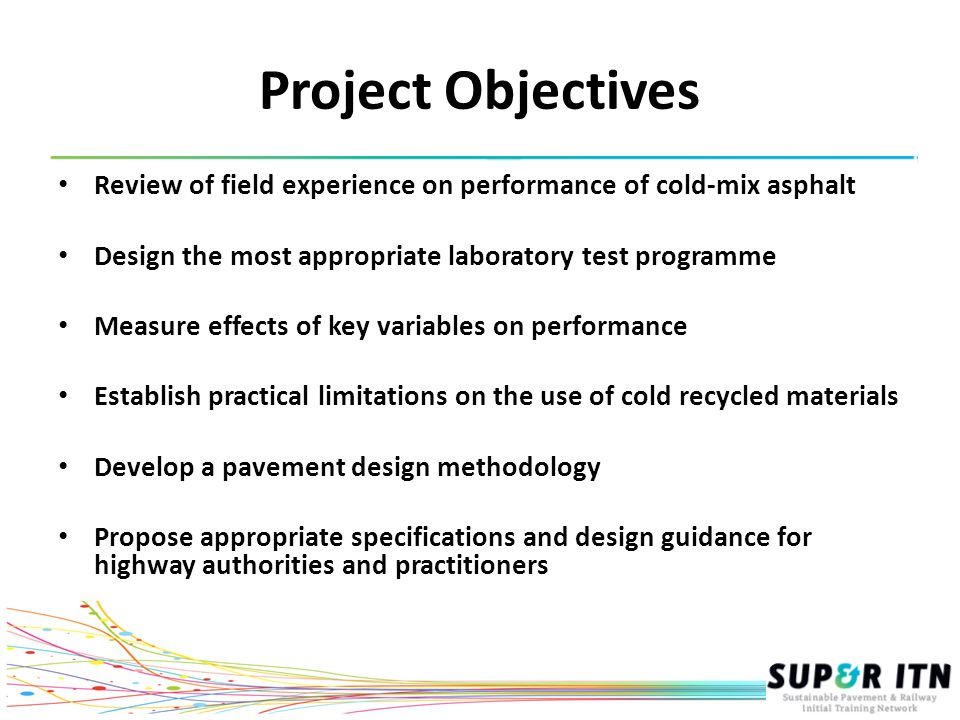 Project Objectives Review of field experience on performance of cold-mix asphalt Design the most appropriate laboratory test programme Measure effects of key variables on performance Establish practical limitations on the use of cold recycled materials Develop a pavement design methodology Propose appropriate specifications and design guidance for highway authorities and practitioners