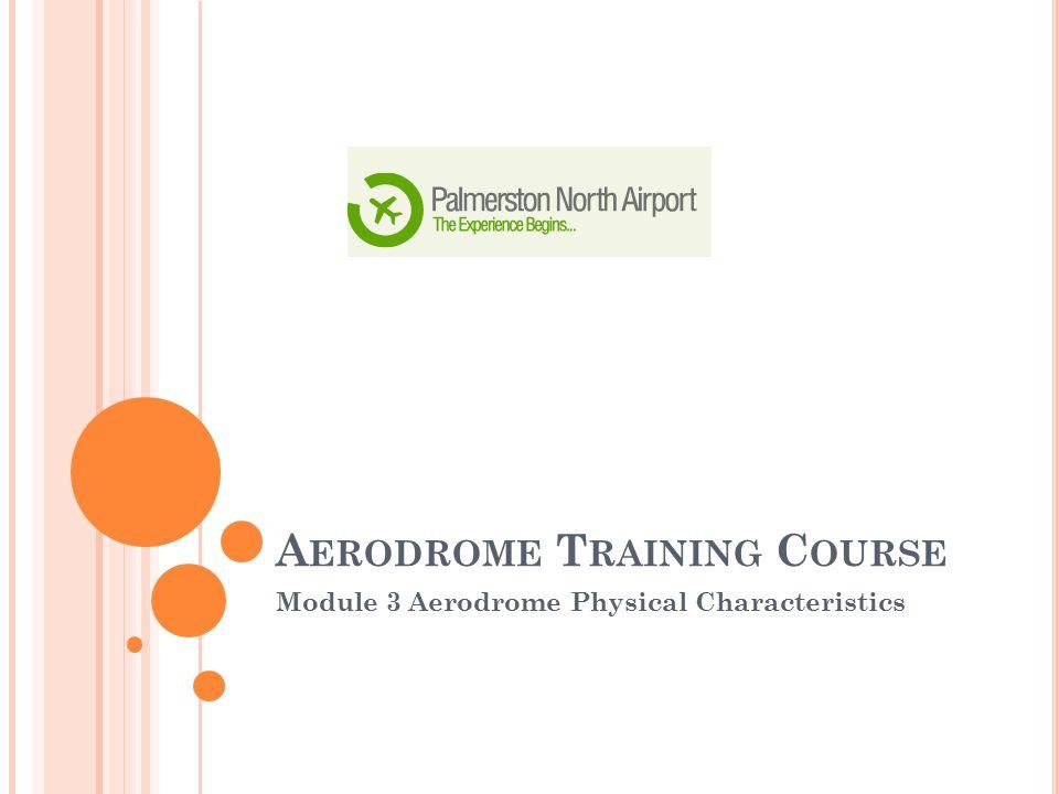 A ERODROME T RAINING C OURSE Module 3 Aerodrome Physical Characteristics