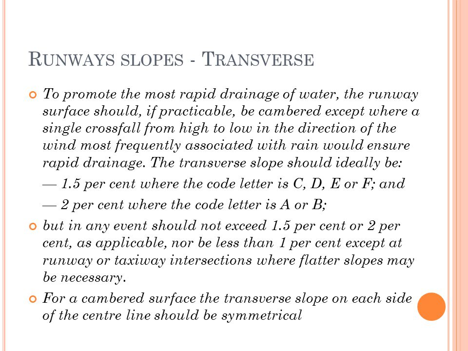 R UNWAYS SLOPES - T RANSVERSE To promote the most rapid drainage of water, the runway surface should, if practicable, be cambered except where a single crossfall from high to low in the direction of the wind most frequently associated with rain would ensure rapid drainage.