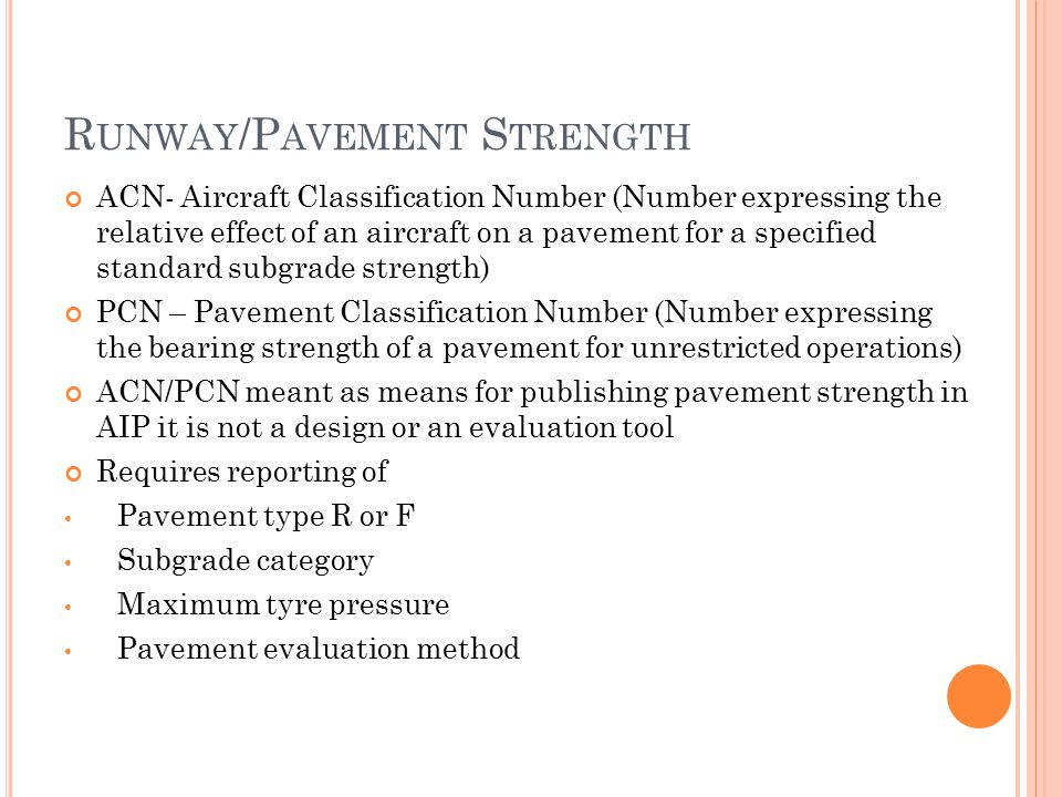 R UNWAY /P AVEMENT S TRENGTH ACN- Aircraft Classification Number (Number expressing the relative effect of an aircraft on a pavement for a specified standard subgrade strength) PCN – Pavement Classification Number (Number expressing the bearing strength of a pavement for unrestricted operations) ACN/PCN meant as means for publishing pavement strength in AIP it is not a design or an evaluation tool Requires reporting of Pavement type R or F Subgrade category Maximum tyre pressure Pavement evaluation method