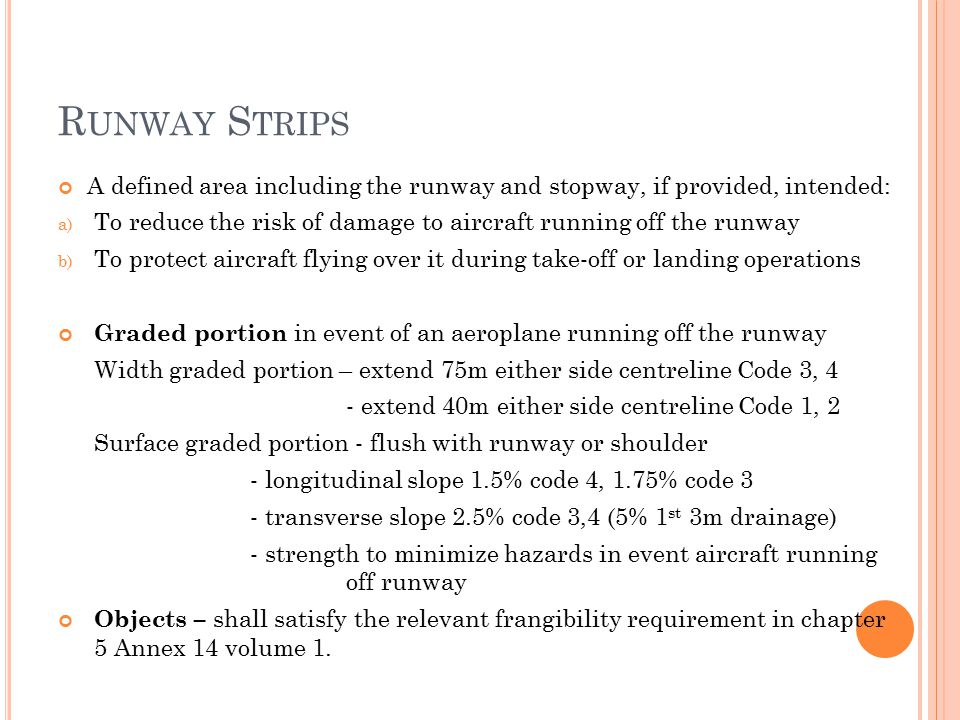 R UNWAY S TRIPS A defined area including the runway and stopway, if provided, intended: a) To reduce the risk of damage to aircraft running off the runway b) To protect aircraft flying over it during take-off or landing operations Graded portion in event of an aeroplane running off the runway Width graded portion – extend 75m either side centreline Code 3, 4 - extend 40m either side centreline Code 1, 2 Surface graded portion - flush with runway or shoulder - longitudinal slope 1.5% code 4, 1.75% code 3 - transverse slope 2.5% code 3,4 (5% 1 st 3m drainage) - strength to minimize hazards in event aircraft running off runway Objects – shall satisfy the relevant frangibility requirement in chapter 5 Annex 14 volume 1.